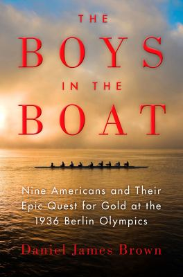 Boys In the Boat: Nine Americans and Their Epic Quest for Gold at the 1936 Berlin Olympics by Daniel James Brown